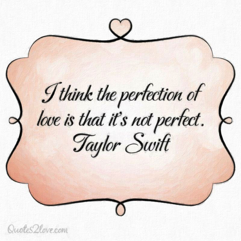 I think the perfection of love is that it's not perfect. Taylor Swift