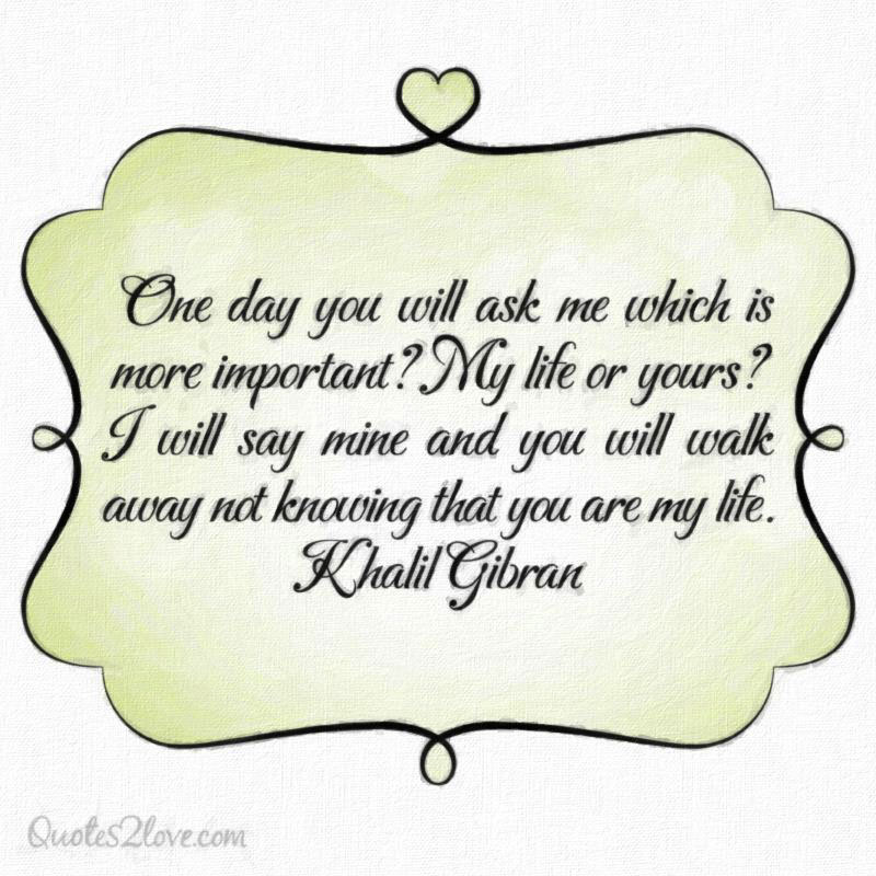One day you will ask me which is more important? My life or yours? I will say mine and you will walk away not knowing that you are my life. Khalil Gibran