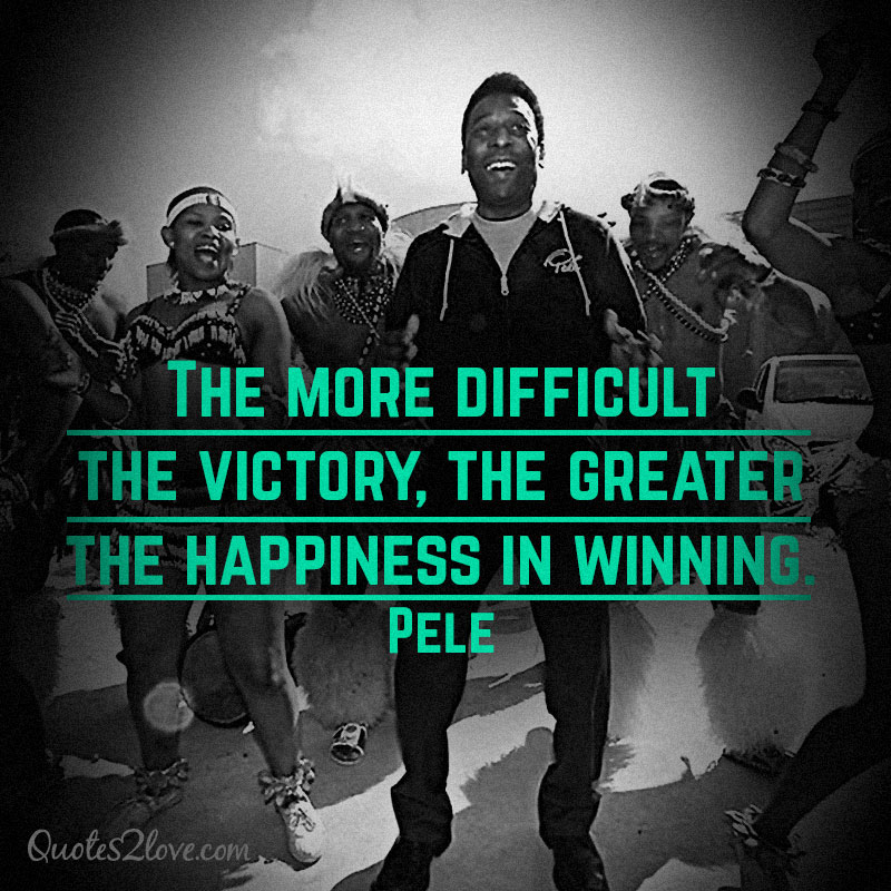 The more difficult the victory, the greater the happiness in winning.