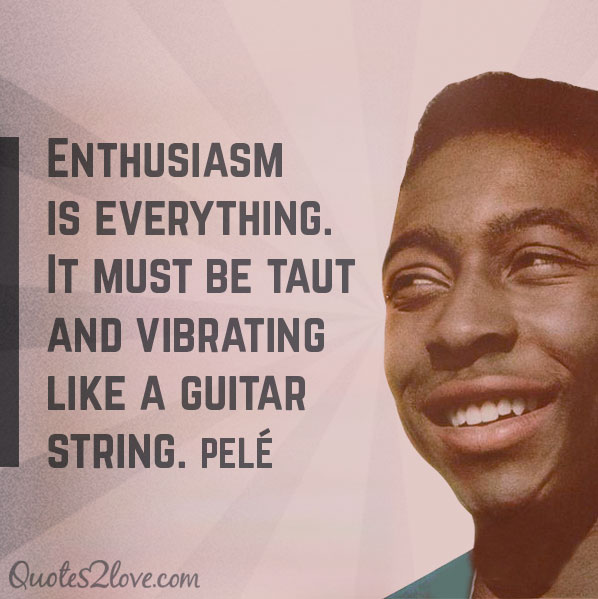 Enthusiasm is everything. It must be taut and vibrating like a guitar string. Pele