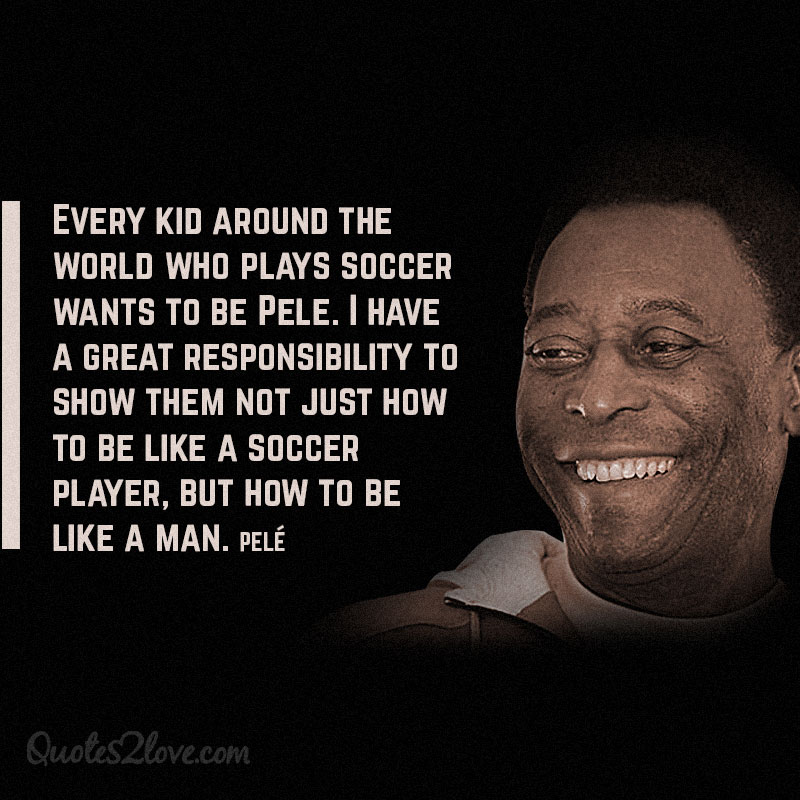 """Every kid around the world who plays soccer wants to be Pele. I have a great responsibility to show them not just how to be like a soccer player, but how to be like a man."""""""