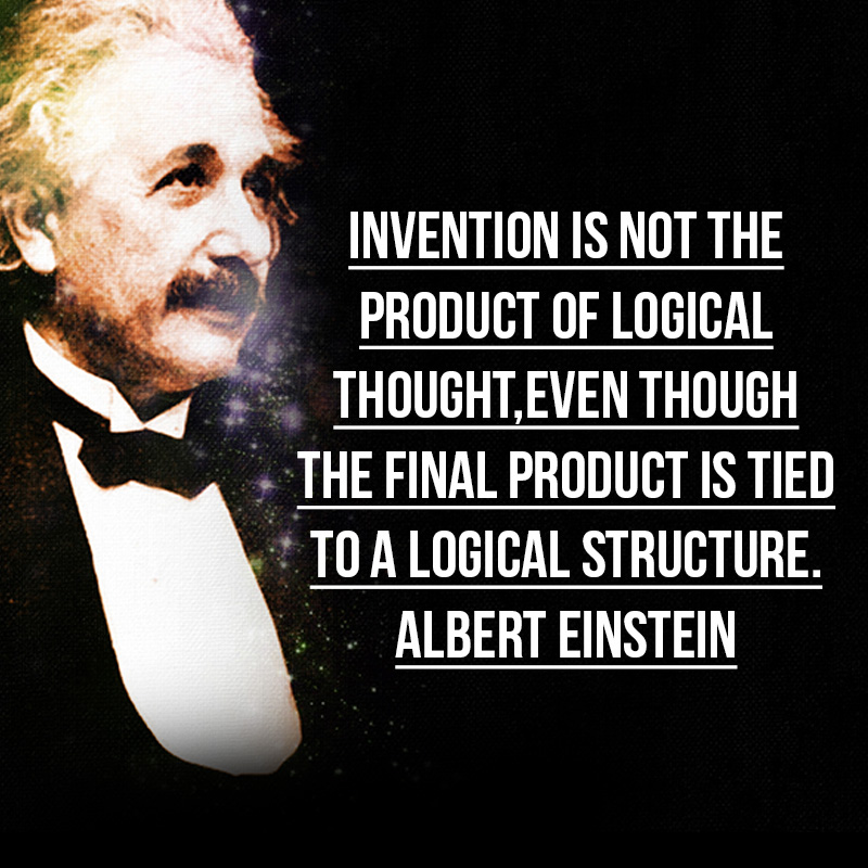 """""""Invention is not the product of logical thought,even though the fi nal product is tied to a logical structure."""" - Albert Einstein"""