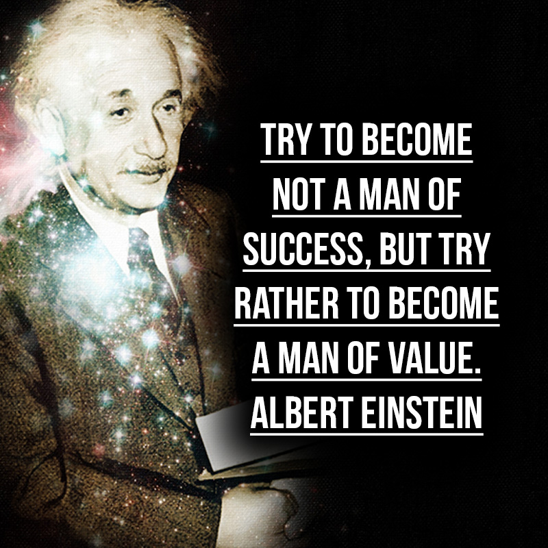 """""""Try to become not a man of success, but try rather to become a man of value."""" - Albert Einstein"""
