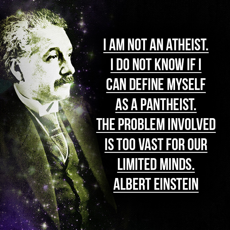 """""""I am not an atheist. I do not know if I can define myself as a pantheist. The problem involved is too vast for our limited minds."""" - Albert Einstein"""