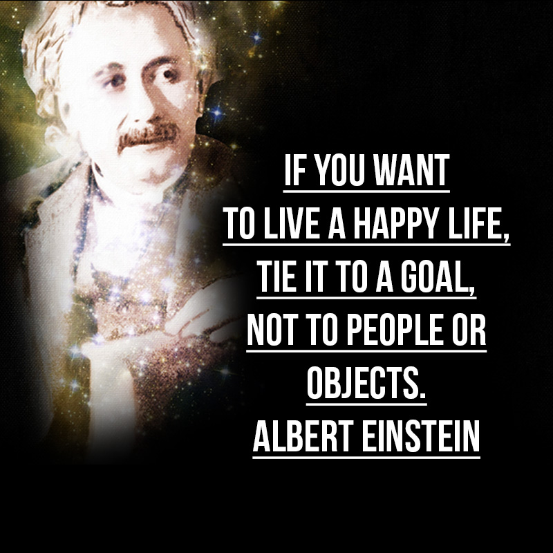 """""""If you want to live a happy life, tie it to a goal, not to people or objects."""" - Albert Einstein"""