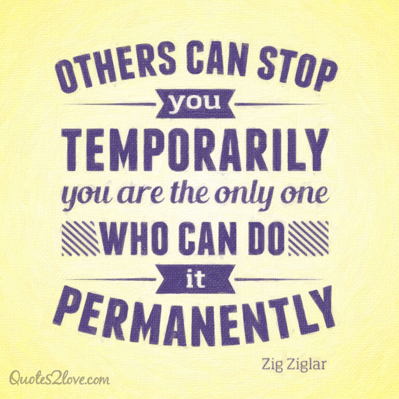 Others can stop you temporarily – you are the only one who can do it permanently.