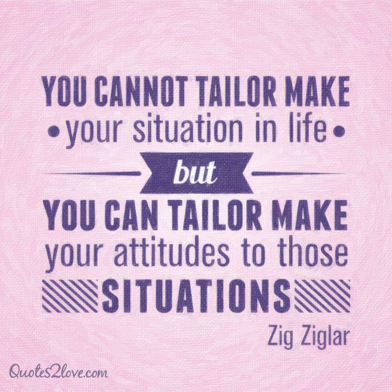 You cannot tailor make your situation in life, but you can tailor make your attitudes to those situations.