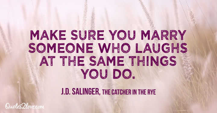 """""""Make sure you marry someone who laughs at the same things you do."""" ― J.D. Salinger, The Catcher in the Rye"""