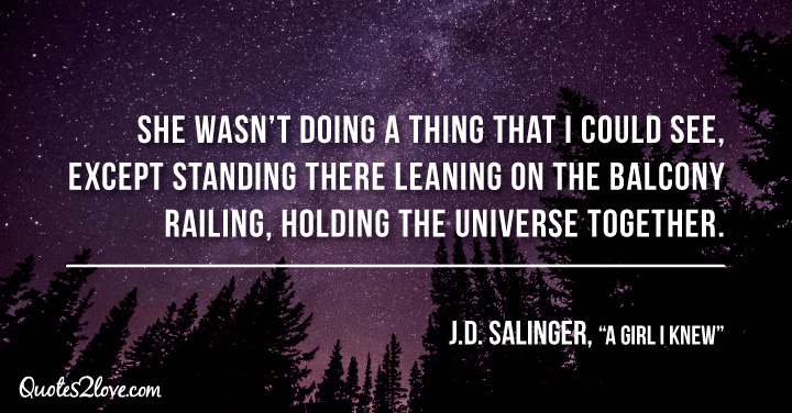 """""""She wasn't doing a thing that I could see, except standing there leaning on the balcony railing, holding the universe together."""" ― J. D. Salinger, """"A Girl I Knew"""""""