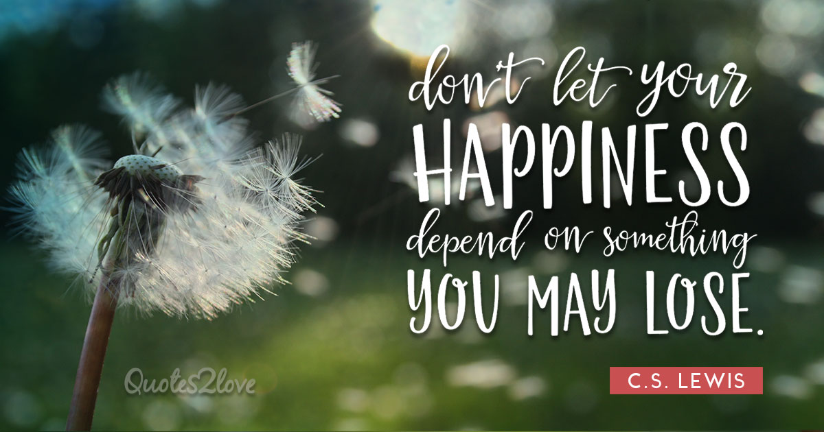 Do not let your happiness depend on something you may lose. - C.S Lewis