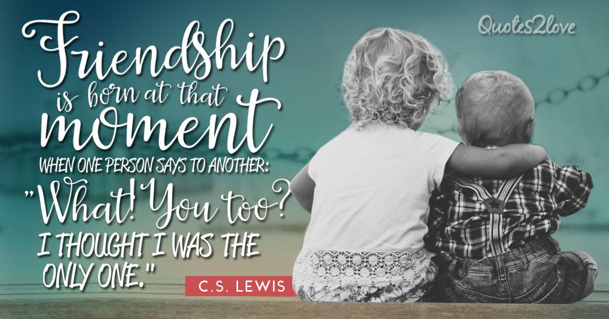 Friendship is born. ― C.S. Lewis