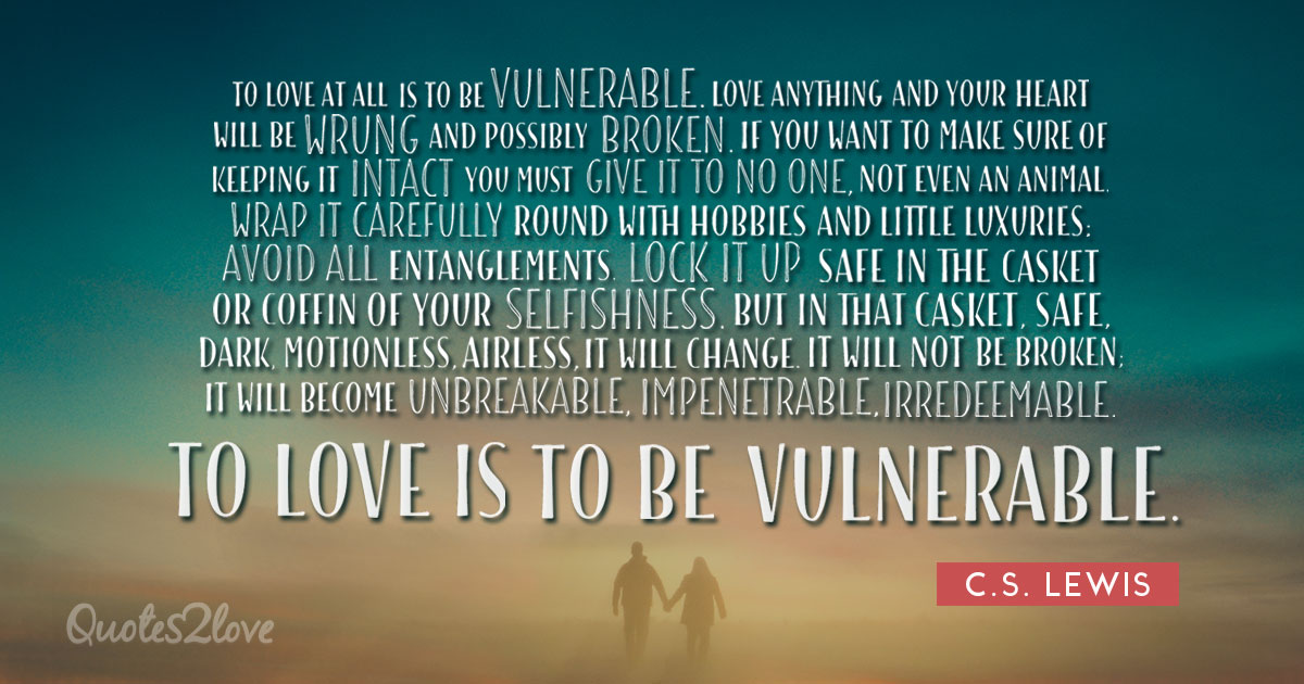 To love at all is to be vulnerable. - C.S. Lewis
