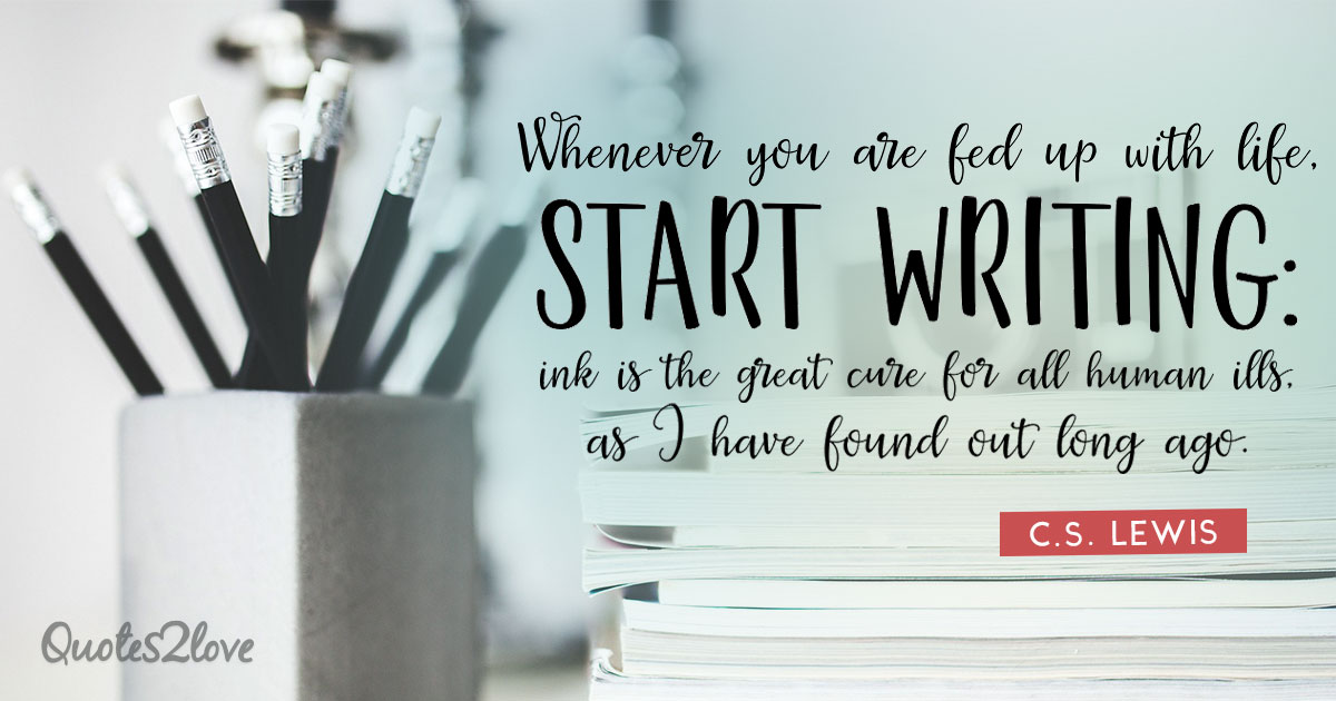 Whenever you are fed up with life, start writing: ink is the great cure for all human ills, as I have found out long ago. - C.S. Lewis