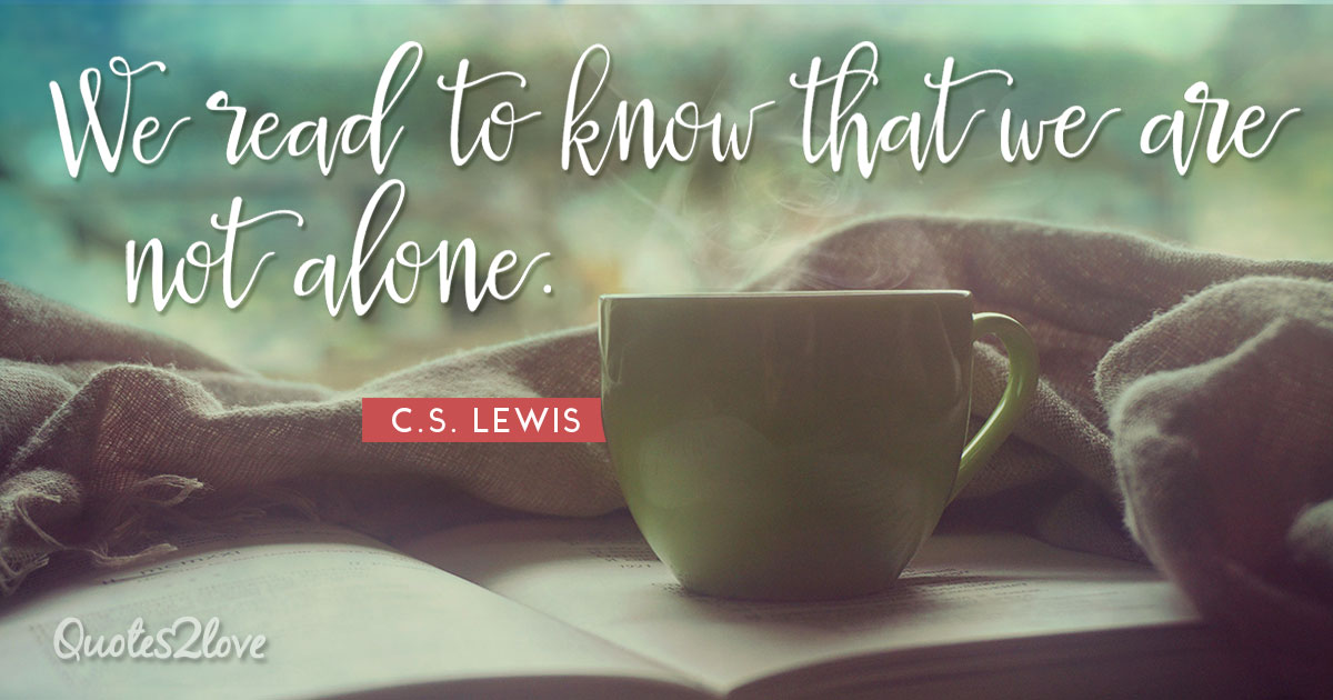 We read to know that we are not alone - C.S. Lewis
