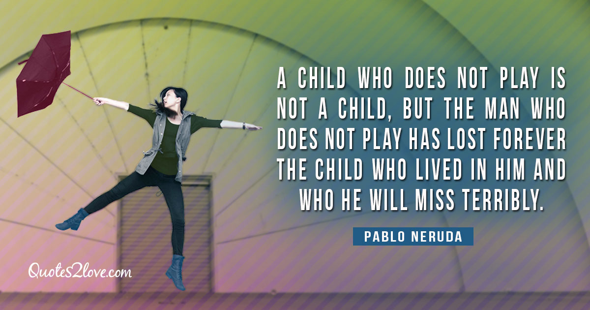 PABLO NERUDA QUOTES - A child who does not play is not a child, but the man who doesn't play has lost forever the child who lived in him and who he will miss terribly. – Pablo Neruda