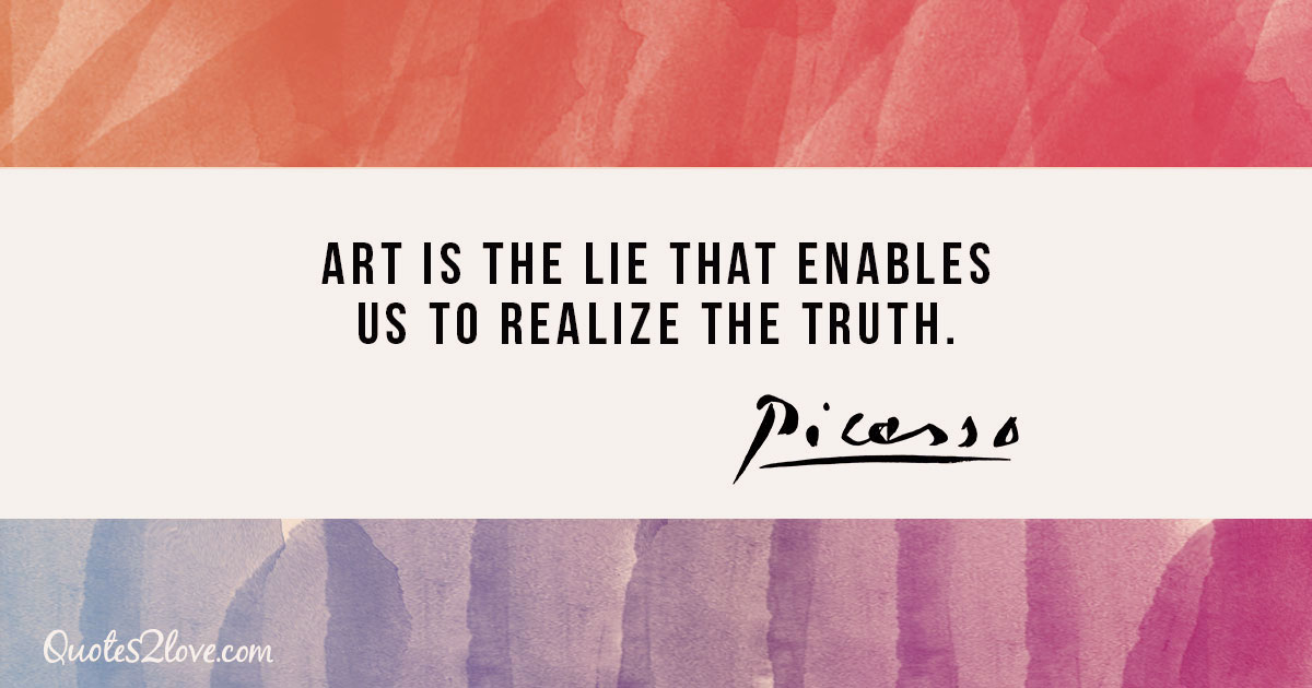 Art is the lie that enables us to realize the truth. - Pablo Picasso