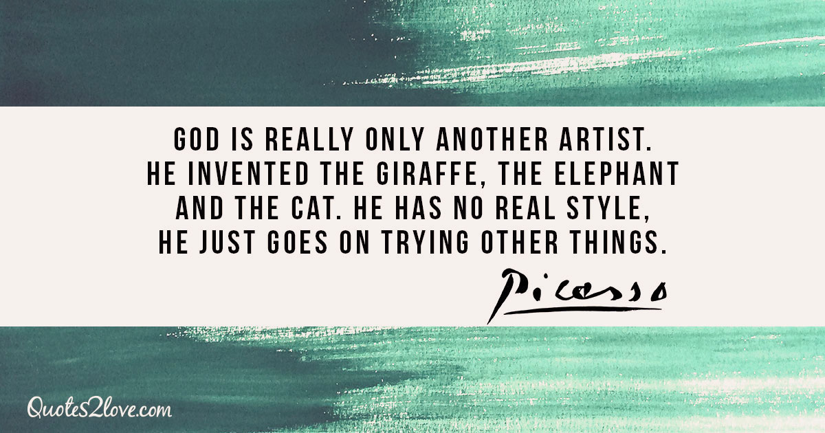 God is really only another artist. He invented the giraffe, the elephant and the cat. He has no real style, He just goes on trying other things. – Pablo Picasso