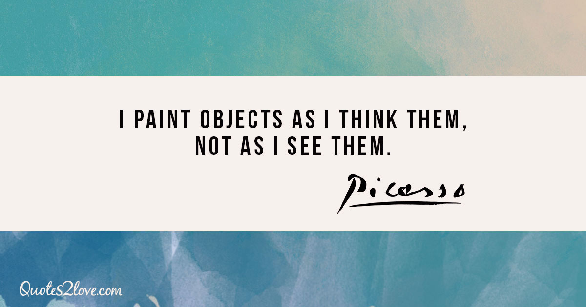 I paint objects as I think them, not as I see them. - Pablo Picasso