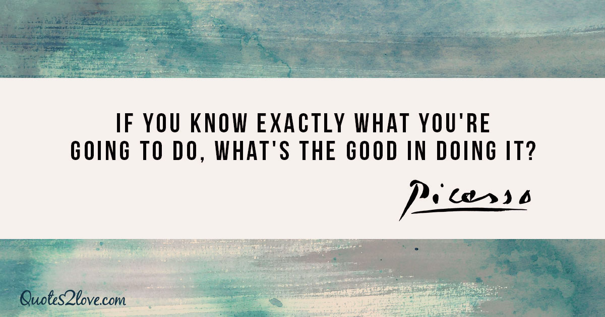 If you know exactly what you're going to do, what's the good in doing it? - Pablo Picasso