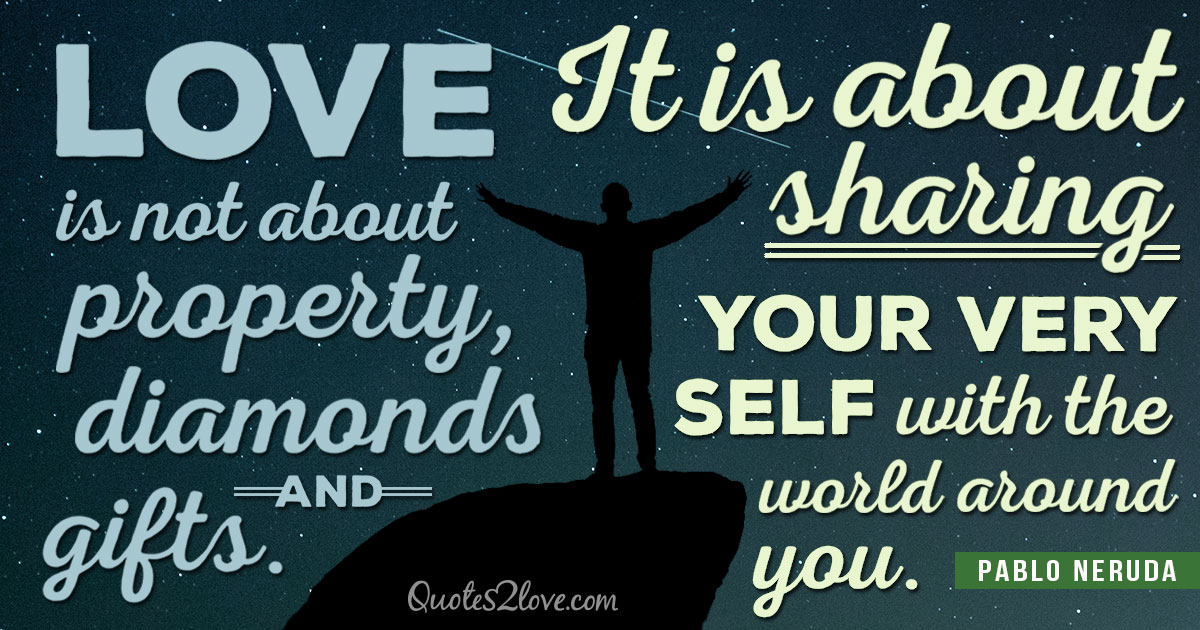 PABLO NERUDA QUOTES - Love is not about property, diamonds and gifts. It is about sharing your very self with the world around you. – Pablo Neruda