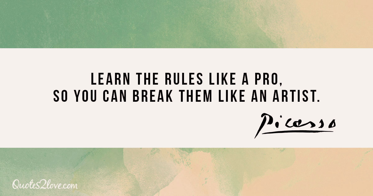 Learn the rules like a pro, so you can break them like an artist. - Pablo Picasso