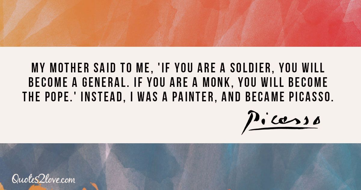My mother said to me, 'If you are a soldier, you will become a general. If you are a monk, you will become the Pope.' Instead, I was a painter, and became Picasso. - Pablo Picasso
