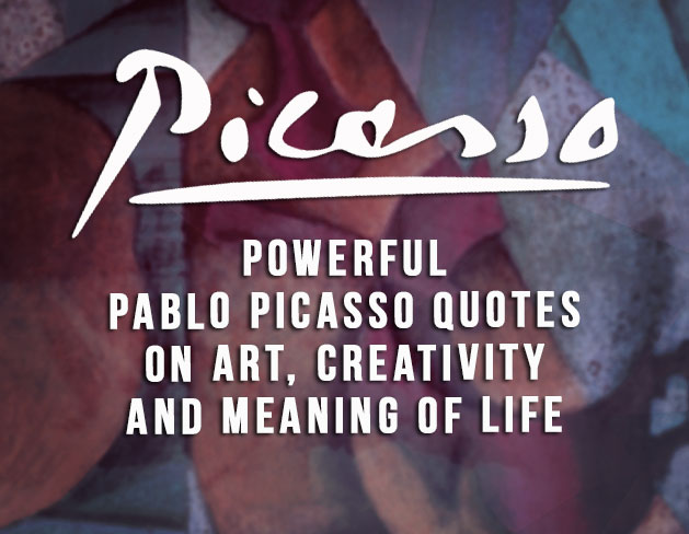 PABLO PICASSO QUOTES ON ART, CREATIVITY AND MEANING OF LIFE