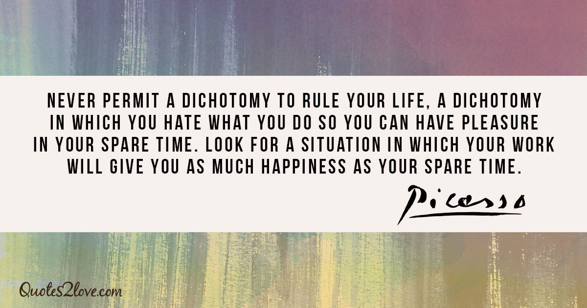 Never permit a dichotomy to rule your life, a dichotomy in which you hate what you do so you can have pleasure in your spare time. Look for a situation in which your work will give you as much happiness as your spare time. - Pablo Picasso