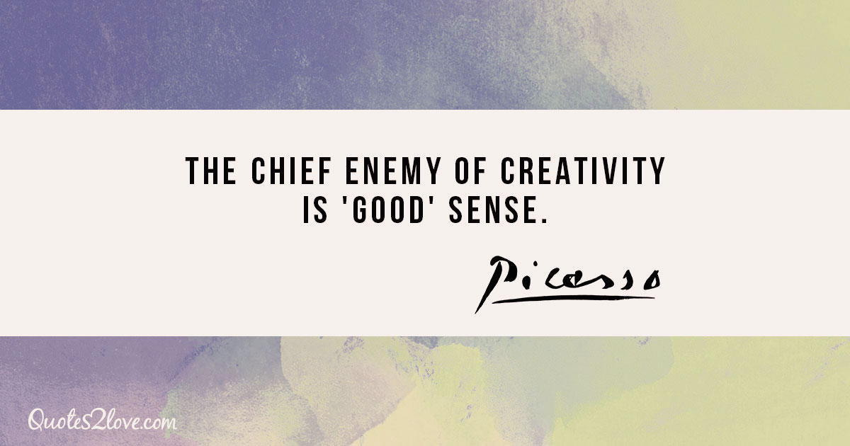 The chief enemy of creativity is 'good' sense. - Pablo Picasso