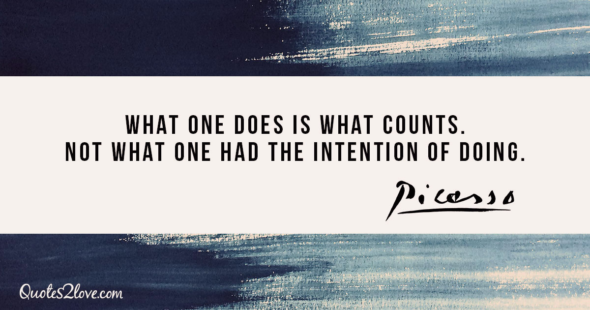 What one does is what counts. Not what one had the intention of doing. - Pablo Picasso
