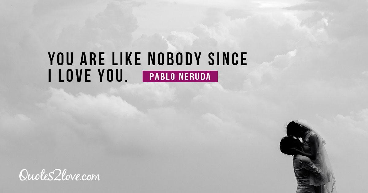 PABLO NERUDA QUOTES - You are like nobody since I love you. – Pablo Neruda