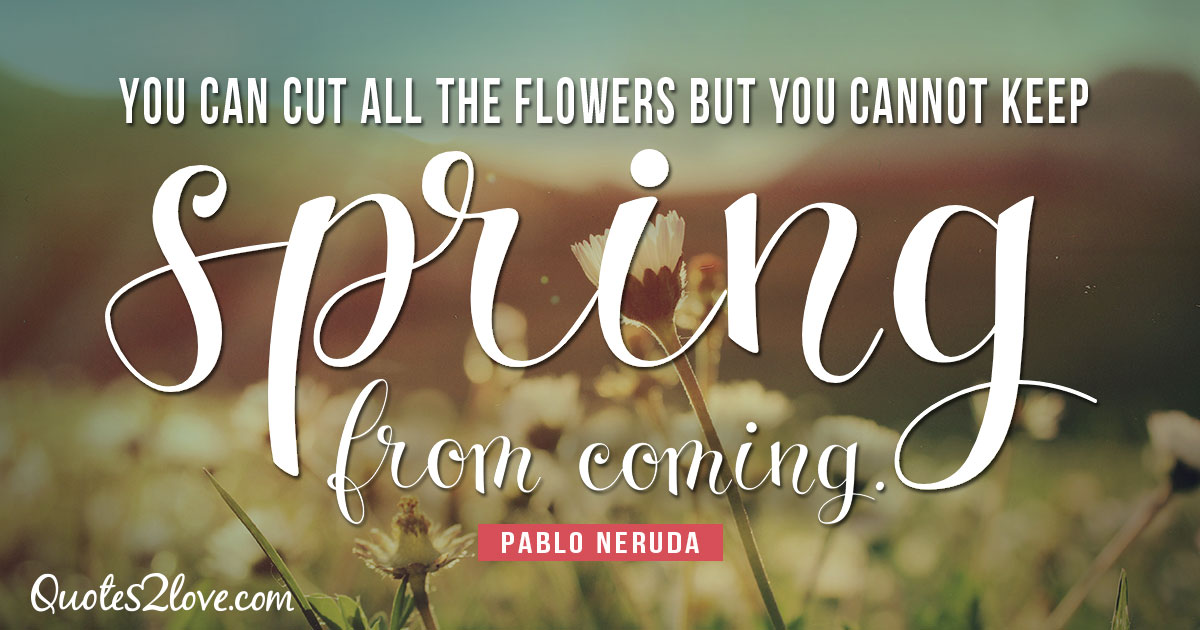 PABLO NERUDA QUOTES - You can cut all the flowers but you cannot keep spring from coming. - Pablo Neruda