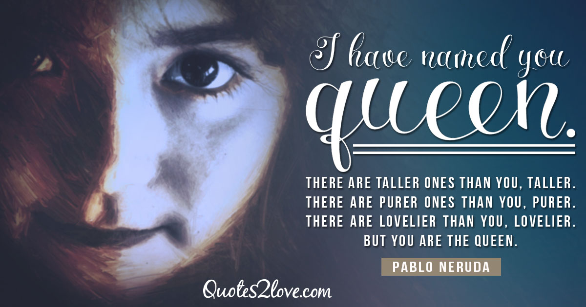 PABLO NERUDA QUOTES - I have named you queen. There are taller ones than you, taller. There are purer ones than you, purer. There are lovelier than you, lovelier. But you are the queen. – Pablo Neruda