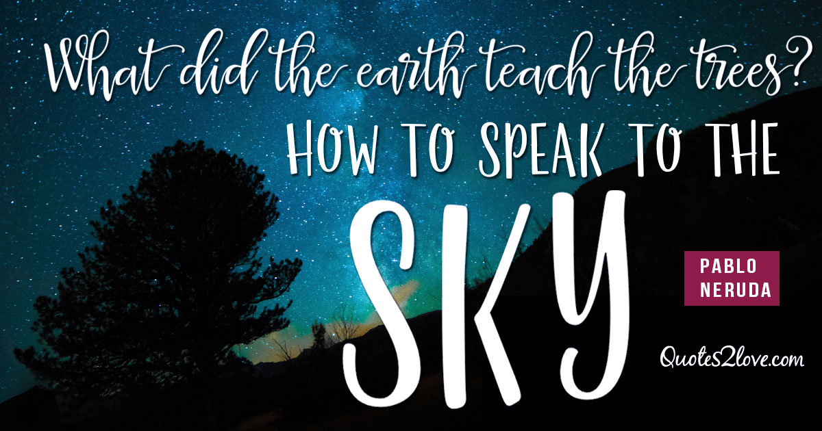 PABLO NERUDA QUOTES - What did the earth teach the trees? How to speak to the sky. - Pablo Neruda