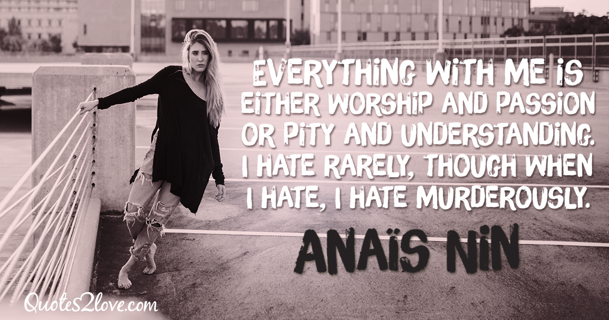 Everything with me is either worship and passion or pity and understanding. I hate rarely, though when I hate, I hate murderously. – Anaïs Nin