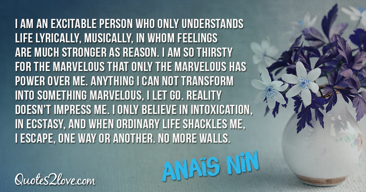 I am an excitable person who only understands life lyrically, musically, in whom feelings are much stronger as reason – Anaïs Nin