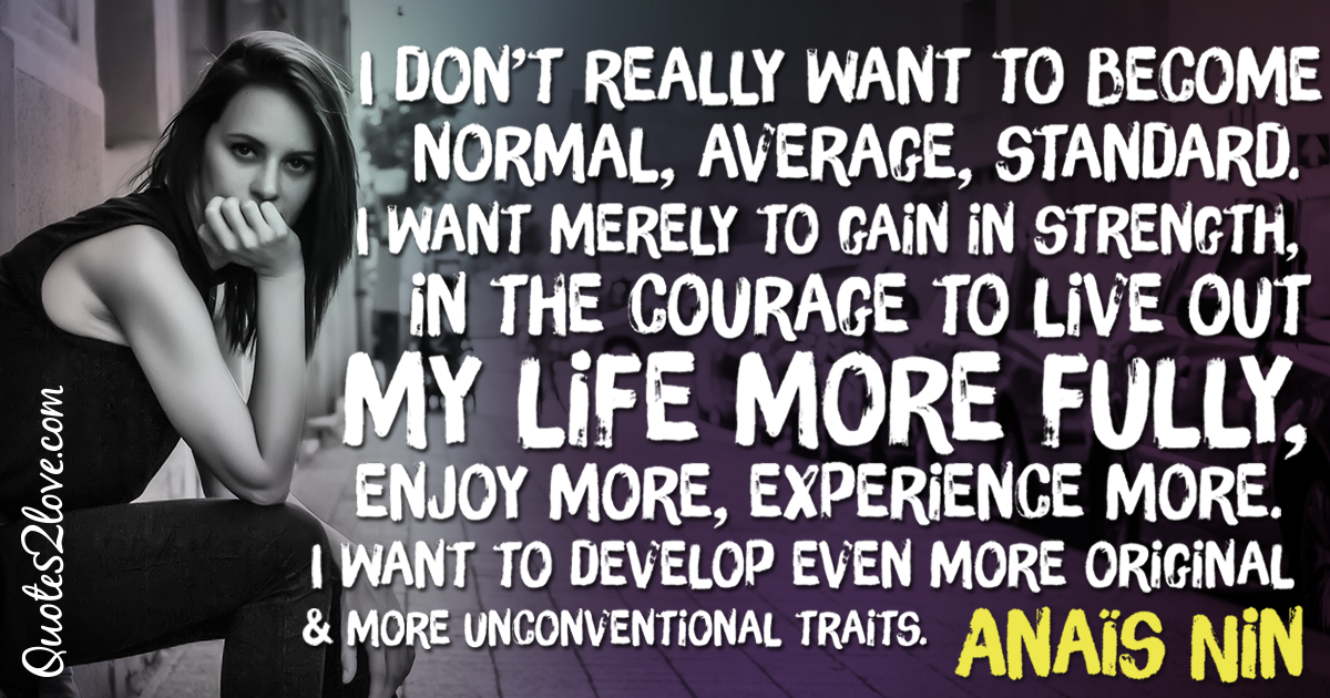 I don't really want to become normal, average, standard. I want merely to gain in strength, in the courage to live out my life more fully, enjoy more, experience more. I want to develop even more original and more unconventional traits. – Anaïs Nin