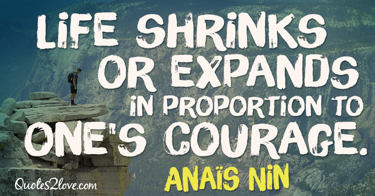 Life shrinks or expands in proportion to one's courage. – Anaïs Nin