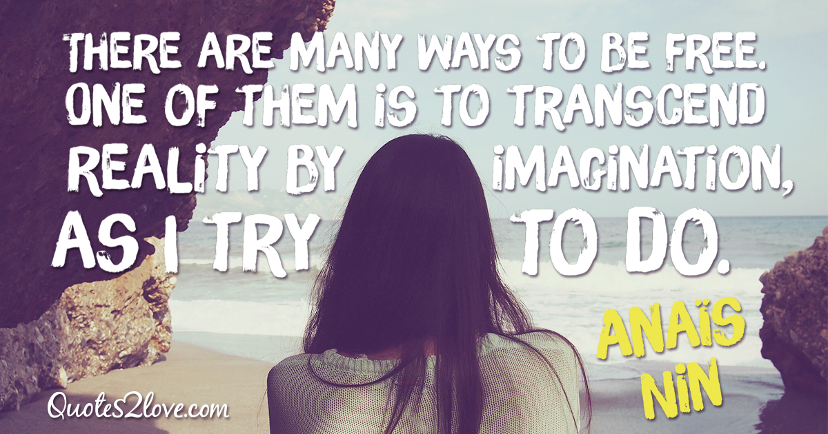 """There are many ways to be free. One of them is to transcend reality by imagination, as I try to do."""" – Anaïs Nin"""