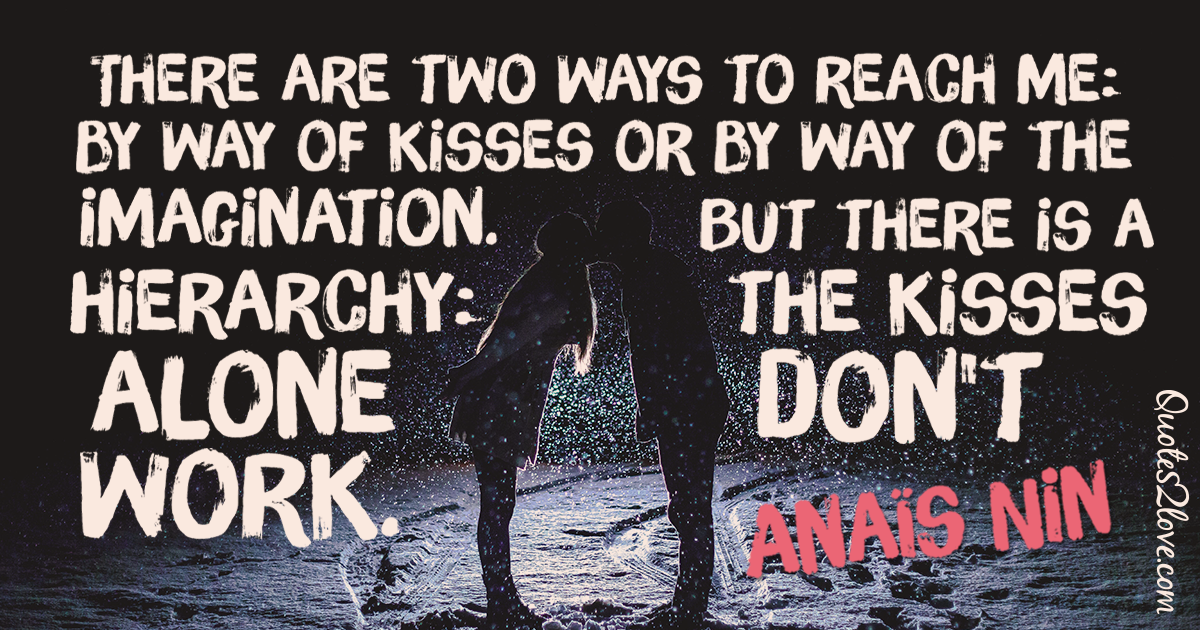 There are two ways to reach me: by way of kisses or by way of the imagination. But there is a hierarchy: the kisses alone don't work. – Anaïs Nin