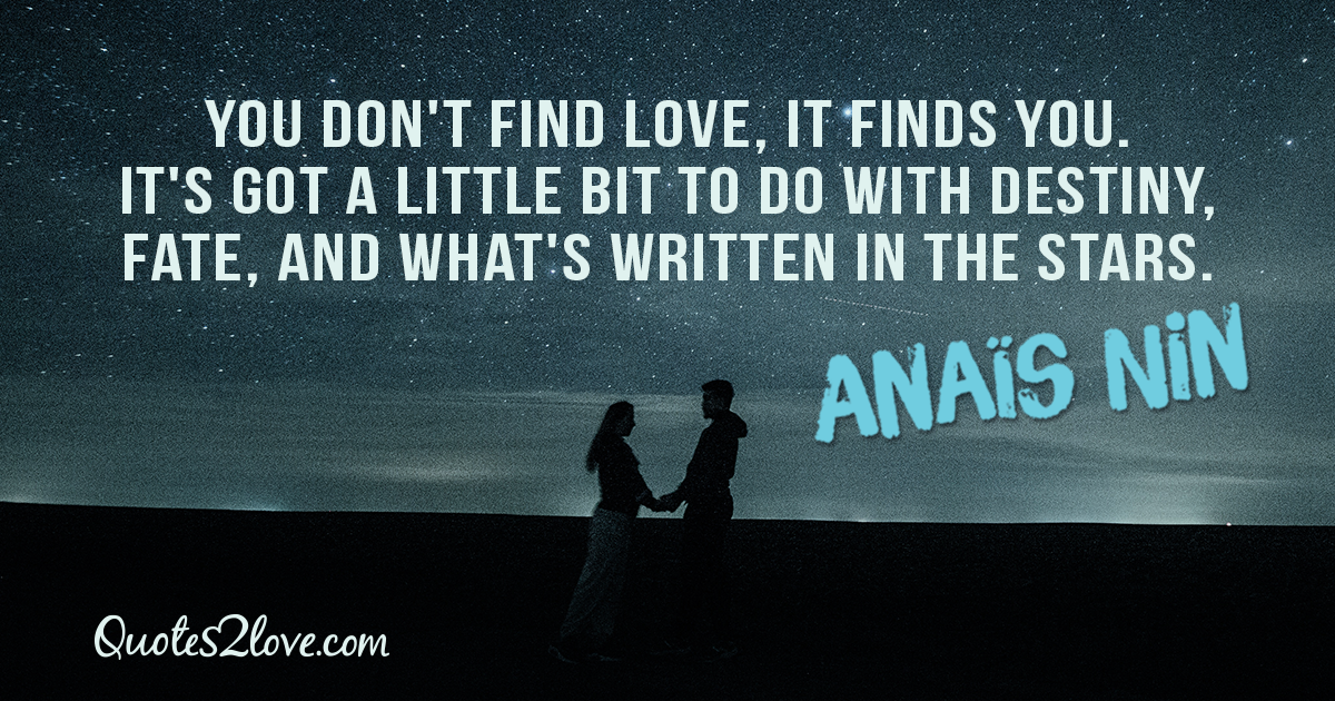 You don't find love, it finds you. It's got a little bit to do with destiny, fate, and what's written in the stars. – Anaïs Nin