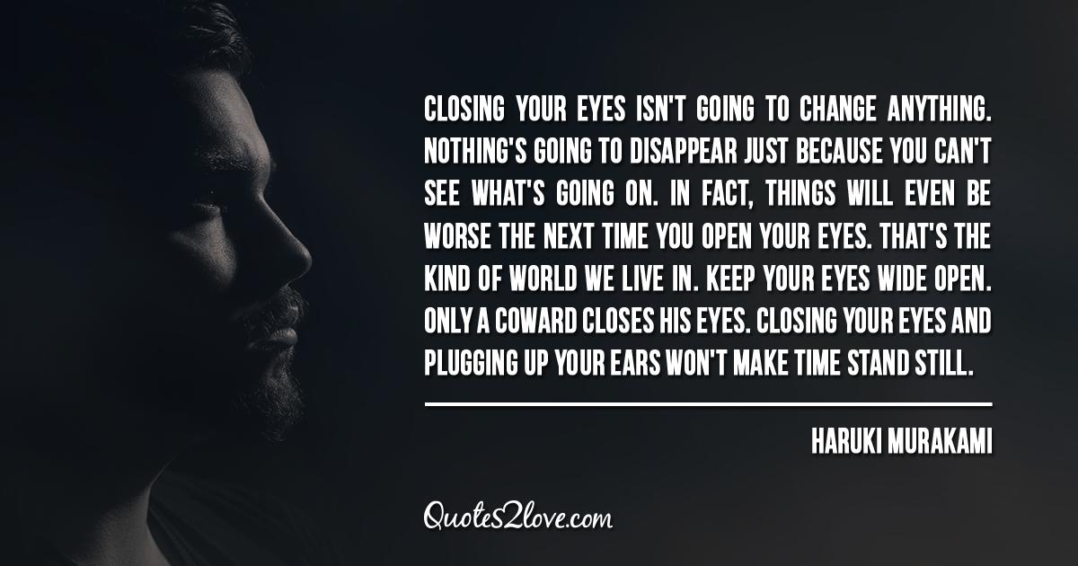 Haruki Murakami's quotes - Closing your eyes isn't going to change anything.