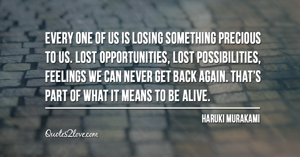 Haruki Murakami's quotes - Every one of us is losing something precious to us. Lost opportunities, lost possibilities, feelings we can never get back again. That's part of what it means to be alive.