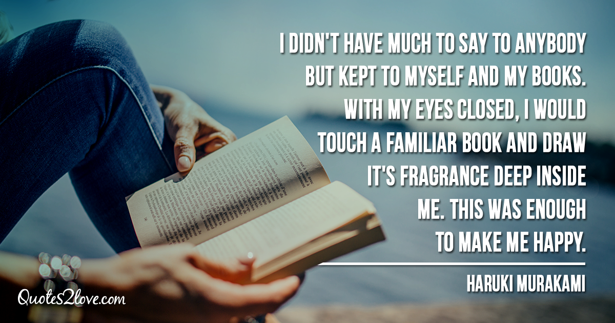 Haruki Murakami's quotes - I didn't have much to say to anybody but kept to myself and my books. With my eyes closed, I would touch a familiar book and draw it's fragrance deep inside me. This was enough to make me happy.