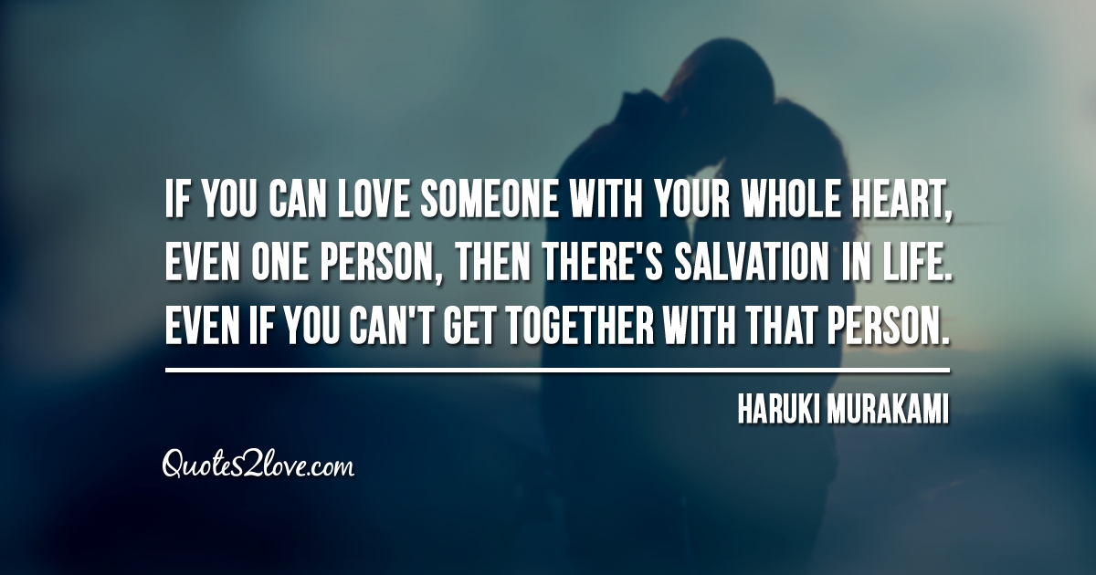 Haruki Murakami's quotes - If you can love someone with your whole heart, even one person, then there's salvation in life.