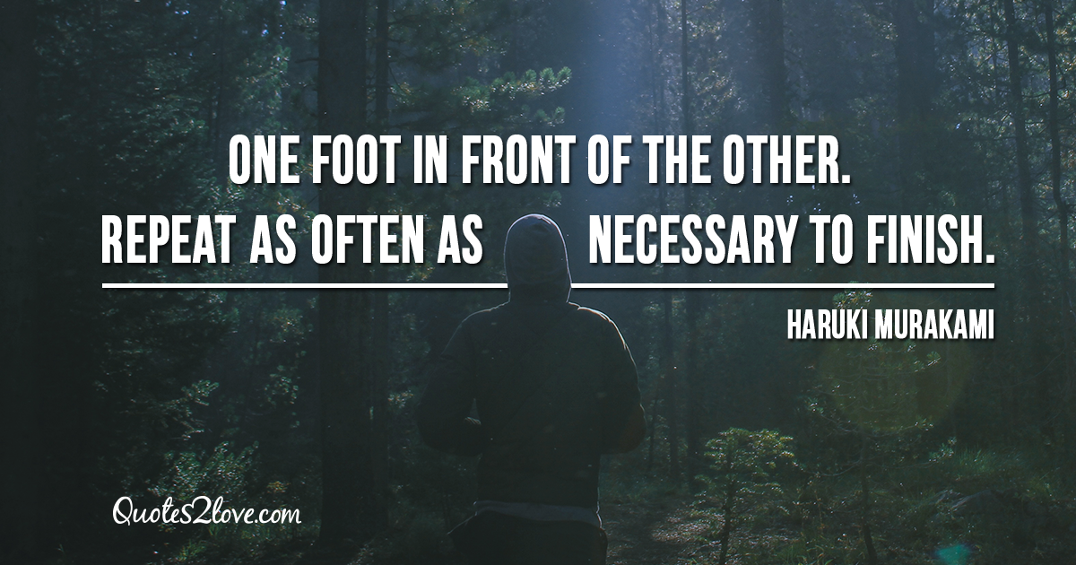 Haruki Murakami's quotes - One foot in front of the other. Repeat as often as necessary to finish.