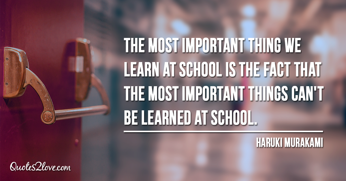 Haruki Murakami's quotes - The most important thing we learn at school is the fact that the most important things can't be learned at school.