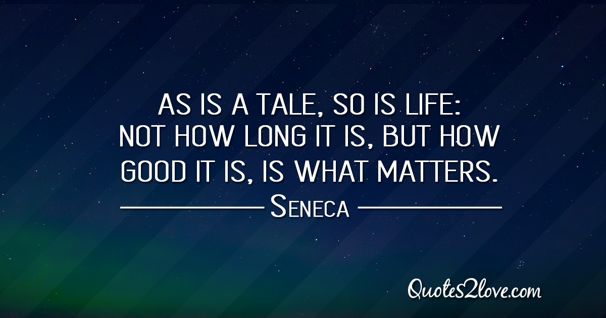 Seneca's quotes - As is a tale, so is life: not how long it is, but how good it is, is what matters.