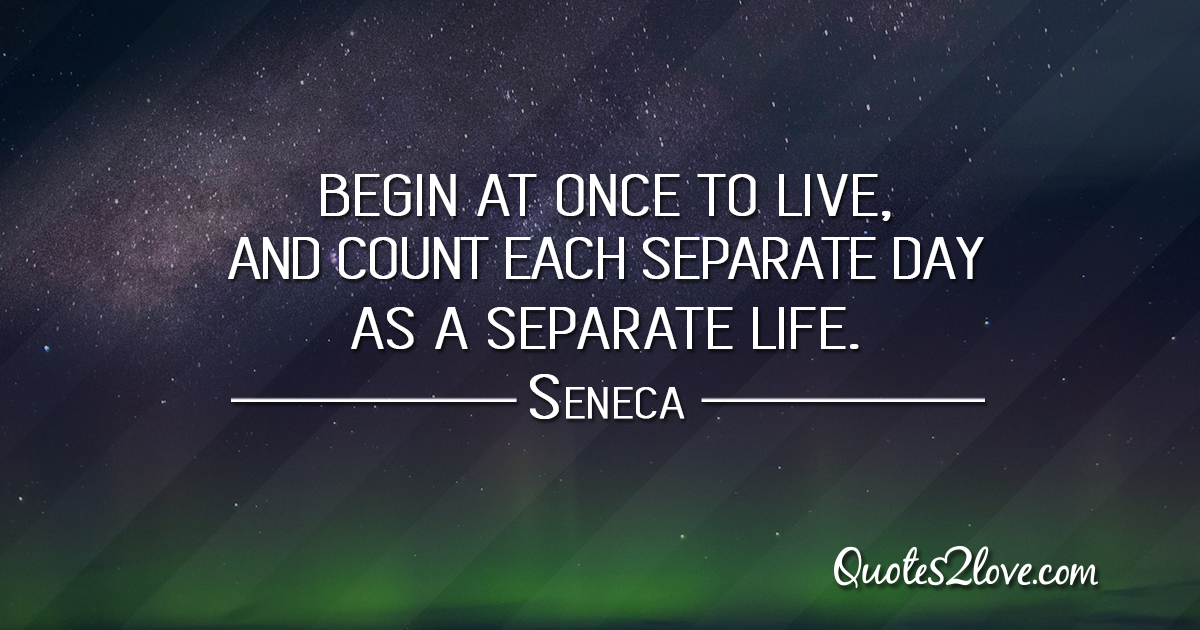 Seneca - Begin at once to live, and count each separate day as a separate life.