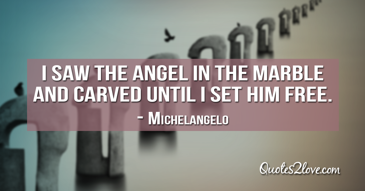 Michelangelo's quotes - I saw the angel in the marble and carved until I set him free.